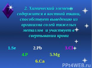 2. Химический элемент содержится в костной ткани, способствует выведению из орга