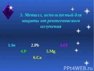 5. Металл, используемый для защиты от рентгеновского излучения 1.Se 2.Pb 3.Cl 4.
