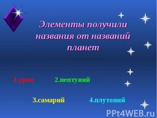 Элементы получили названия от названий планет 1.уран 2.нептуний 3.самарий 4.плут