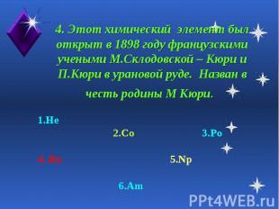 4. Этот химический элемент был открыт в 1898 году французскими учеными М.Склодов