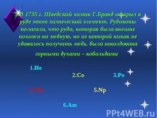 5.В 1735 г. Шведский химик Г.Бранд открыл в руде этот химический элемент. Рудоко