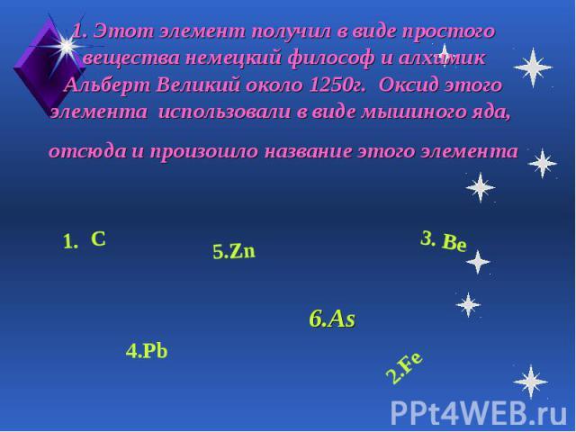 1. Этот элемент получил в виде простого вещества немецкий философ и алхимик Альберт Великий около 1250г. Оксид этого элемента использовали в виде мышиного яда, отсюда и произошло название этого элемента 6.As