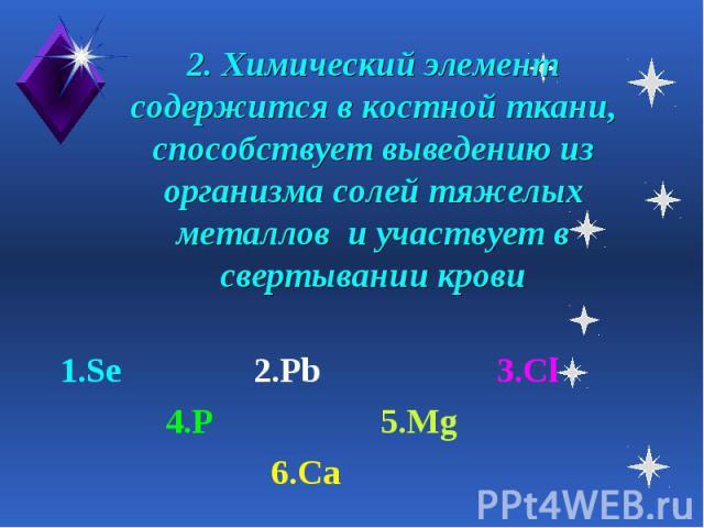 2. Химический элемент содержится в костной ткани, способствует выведению из организма солей тяжелых металлов и участвует в свертывании крови 1.Se 2.Pb 3.Cl 4.P 5.Mg 6.Ca