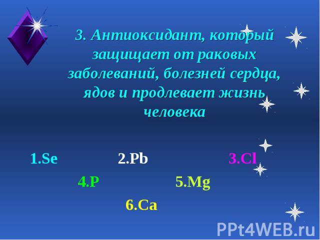 3. Антиоксидант, который защищает от раковых заболеваний, болезней сердца, ядов и продлевает жизнь человека 1.Se 2.Pb 3.Cl 4.P 5.Mg 6.Ca