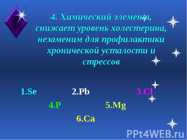 4. Химический элемент, снижает уровень холестерина, незаменим для профилактики хронической усталости и стрессов 1.Se 2.Pb 3.Cl 4.P 5.Mg 6.Ca