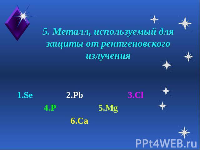 5. Металл, используемый для защиты от рентгеновского излучения 1.Se 2.Pb 3.Cl 4.P 5.Mg 6.Ca