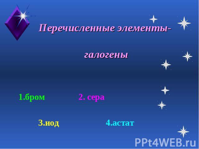 Перечисленные элементы- галогены 1.бром 2. сера 3.иод 4.астат