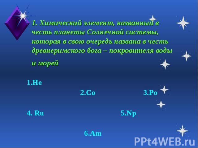 1. Химический элемент, названный в честь планеты Солнечной системы, которая в свою очередь названа в честь древнеримского бога – покровителя воды и морей 1.He 2.Co 3.Po4. Ru 5.Np 6.Am