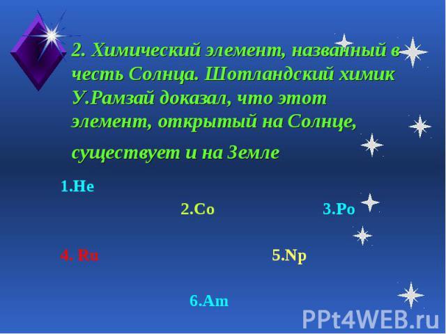 2. Химический элемент, названный в честь Солнца. Шотландский химик У.Рамзай доказал, что этот элемент, открытый на Солнце, существует и на Земле 1.He 2.Co 3.Po4. Ru 5.Np 6.Am