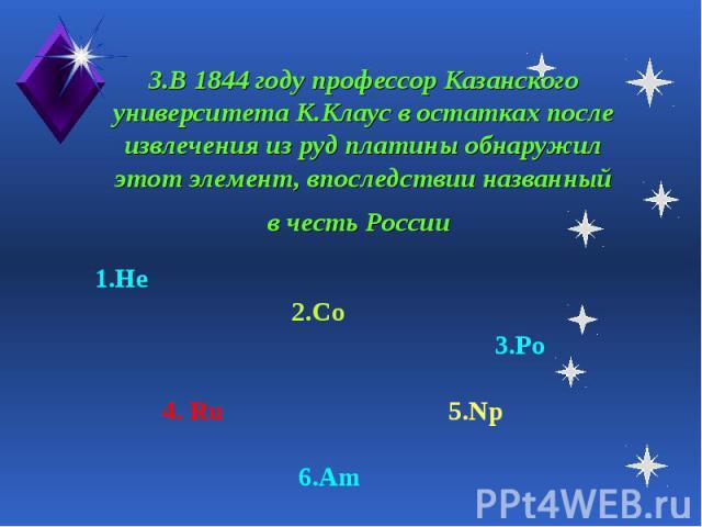 3.В 1844 году профессор Казанского университета К.Клаус в остатках после извлечения из руд платины обнаружил этот элемент, впоследствии названный в честь России 1.He 2.Co 3.Po 4. Ru 5.Np 6.Am