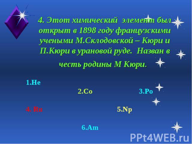 4. Этот химический элемент был открыт в 1898 году французскими учеными М.Склодовской – Кюри и П.Кюри в урановой руде. Назван в честь родины М Кюри. 1.He 2.Co 3.Po4. Ru 5.Np 6.Am