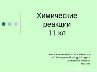 Химические реакции11 кл Учитель химии МОУ СОШ с.Ильинское МО «Томаринский городс