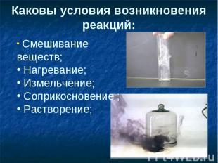 Каковы условия возникновения реакций: Смешивание веществ; Нагревание; Измельчени