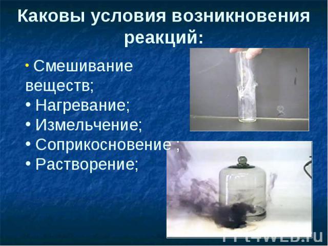 Каковы условия возникновения реакций: Смешивание веществ; Нагревание; Измельчение; Соприкосновение ; Растворение;