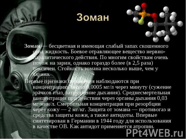 Зоман Зоман — бесцветная и имеющая слабый запах скошенного сена жидкость. Боевое отравляющее вещество нервно-паралитического действия. По многим свойствам очень похож на зарин, однако гораздо более (в 2,5 раза) токсичен. Стойкость зомана несколько в…