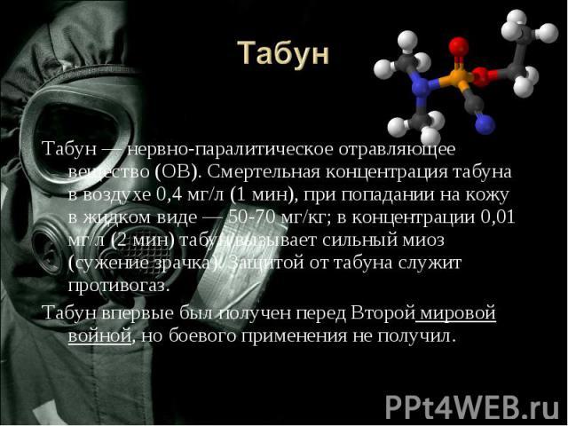 Табун Табун— нервно-паралитическое отравляющее вещество (ОВ). Смертельная концентрация табуна в воздухе 0,4 мг/л (1 мин), при попадании на кожу в жидком виде— 50-70мг/кг; в концентрации 0,01 мг/л (2 мин) табун вызывает сильный миоз (сужение зрач…