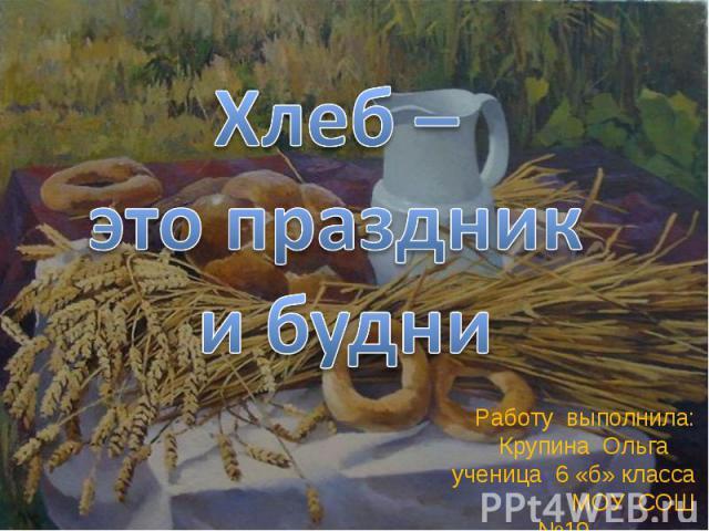 Хлеб – это праздник и будни Работу выполнила: Крупина Ольга ученица 6 «б» класса МОУ СОШ №19