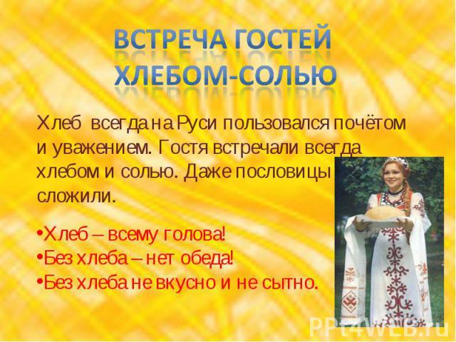 встреча гостей хлебом-солью Хлеб всегда на Руси пользовался почётом и уважением. Гостя встречали всегда хлебом и солью. Даже пословицы сложили.Хлеб – всему голова!Без хлеба – нет обеда!Без хлеба не вкусно и не сытно.