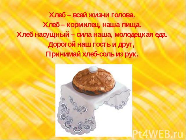 Хлеб – всей жизни голова.Хлеб – кормилец, наша пища.Хлеб насущный – сила наша, молодецкая еда.Дорогой наш гость и друг, Принимай хлеб-соль из рук.