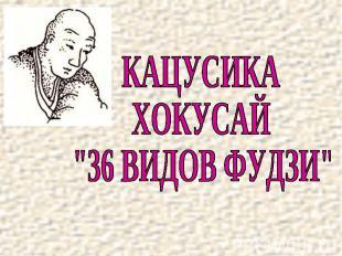 """КАЦУСИКАХОКУСАЙ""""36 ВИДОВ ФУДЗИ"""""""