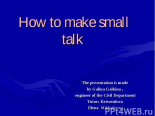 How to make small talk The presentation is made by Galina Galkina , engineer of