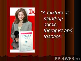 """A mixture of stand-up comic, therapist and teacher."""