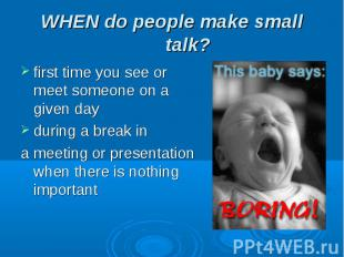 WHEN do people make small talk? first time you see or meet someone on a given da