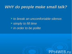 WHY do people make small talk? to break an uncomfortable silence.simply to fill