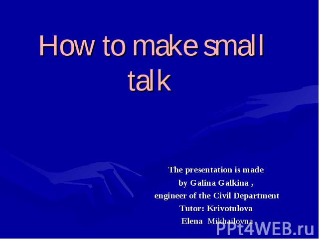 How to make small talk The presentation is made by Galina Galkina , engineer of the Civil DepartmentTutor: Krivotulova Elena Mikhailovna