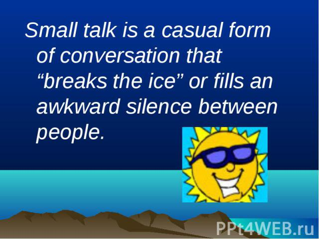 "Small talk is a casual form of conversation that ""breaks the ice"" or fills an awkward silence between people."