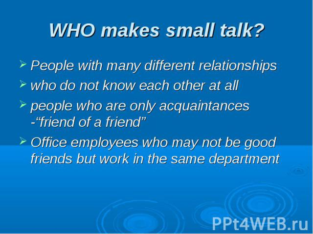 "WHO makes small talk? People with many different relationshipswho do not know each other at allpeople who are only acquaintances -""friend of a friend""Office employees who may not be good friends but work in the same department"