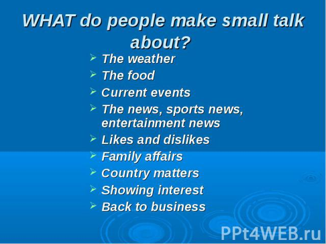 WHAT do people make small talk about? The weatherThe foodCurrent eventsThe news, sports news, entertainment news Likes and dislikes Family affairs Country matters Showing interest Back to business