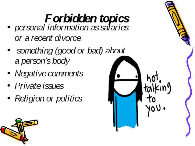 Forbidden topics personal information as salaries or a recent divorce something (good or bad) about a person's body Negative comments Private issues Religion or politics