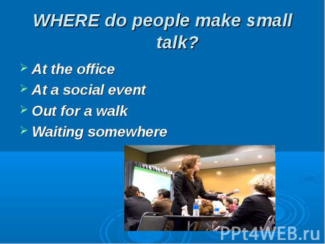WHERE do people make small talk? At the office At a social eventOut for a walkWaiting somewhere