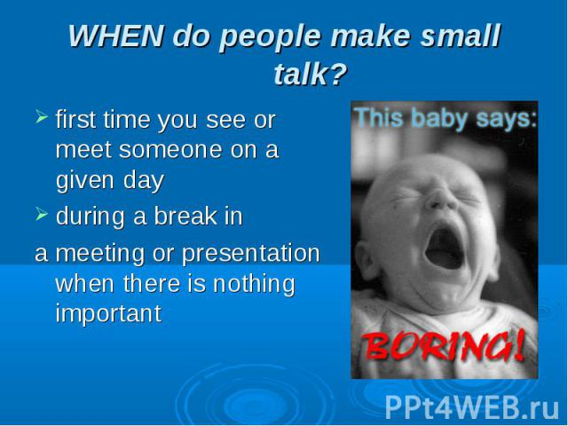 WHEN do people make small talk? first time you see or meet someone on a given dayduring a break ina meeting or presentation when there is nothing important