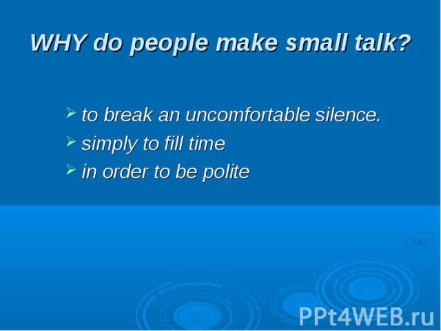 WHY do people make small talk? to break an uncomfortable silence.simply to fill time in order to be polite