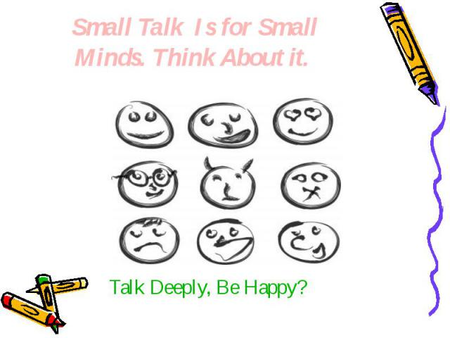 Small Talk Is for Small Minds. Think About it. Talk Deeply, Be Happy?