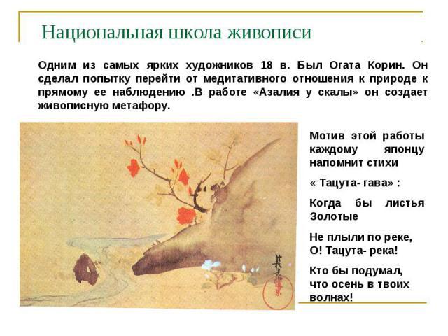 Национальная школа живописи Одним из самых ярких художников 18 в. Был Огата Корин. Он сделал попытку перейти от медитативного отношения к природе к прямому ее наблюдению .В работе «Азалия у скалы» он создает живописную метафору.Мотив этой работы каж…