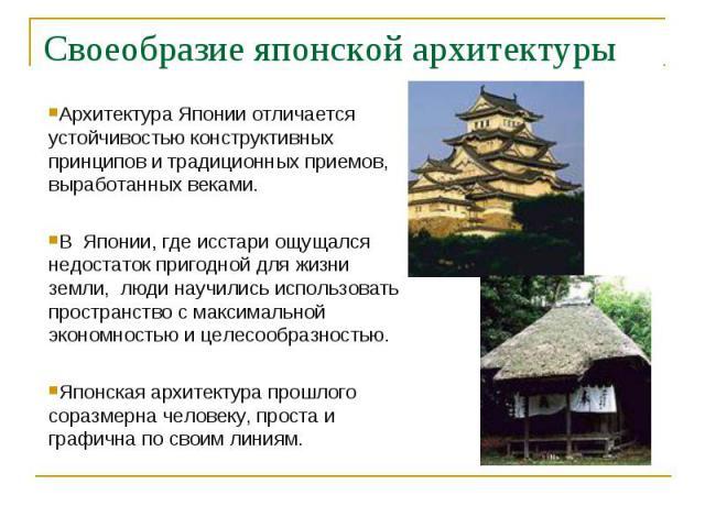 Своеобразие японской архитектуры Архитектура Японии отличается устойчивостью конструктивных принципов и традиционных приемов, выработанных веками.В Японии, где исстари ощущался недостаток пригодной для жизни земли, люди научились использовать простр…