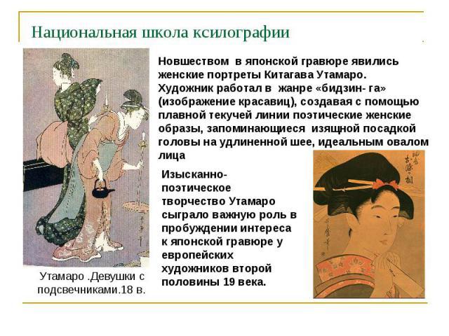 Национальная школа ксилографии Новшеством в японской гравюре явились женские портреты Китагава Утамаро. Художник работал в жанре «бидзин- га» (изображение красавиц), создавая с помощью плавной текучей линии поэтические женские образы, запоминающиеся…