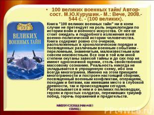 100 великих военных тайн/ Автор-сост. М.Ю.Курушин.- М.: Вече, 2008.- 544 с. - (1
