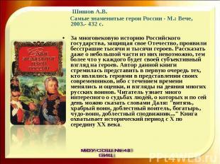 Шишов А.В. Самые знаменитые герои России - М.: Вече, 2003.- 432 с.За многовекову