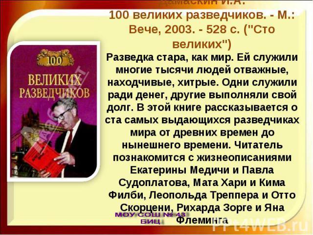 Дамаскин И.А.100 великих разведчиков. - М.: Вече, 2003. - 528 с. (