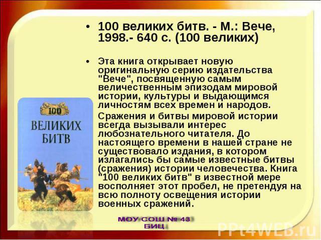 100 великих битв. - М.: Вече, 1998.- 640 с. (100 великих)Эта книга открывает новую оригинальную серию издательства