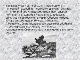 В 8 часов утра 7 октября 1944 г. после двух с половиной часовой артподготовки ди