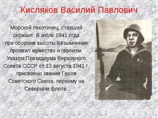 Кисляков Василий Павлович Морской пехотинец, старшийсержант. В июле 1941 года пр