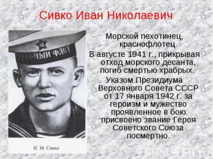 Сивко Иван Николаевич Морской пехотинец, краснофлотец.В августе 1941 г., прикрыв