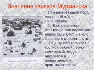 Значение захвата Мурманска Незамерзающий порт, связанный ж/д с Ленинградом; Важн