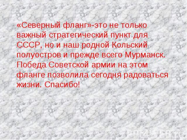 «Северный фланг»-это не только важный стратегический пункт для СССР, но и наш родной Кольский полуостров и прежде всего Мурманск. Победа Советской армии на этом фланге позволила сегодня радоваться жизни. Спасибо!