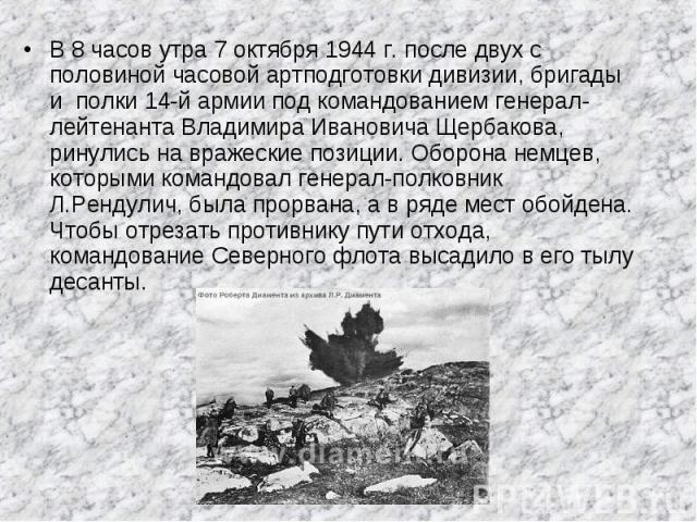 В 8 часов утра 7 октября 1944 г. после двух с половиной часовой артподготовки дивизии, бригады и полки 14-й армии под командованием генерал-лейтенанта Владимира Ивановича Щербакова, ринулись на вражеские позиции. Оборона немцев, которыми командовал …